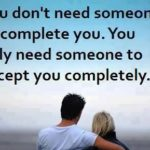 You don't need someone to complete you but to accept you completely