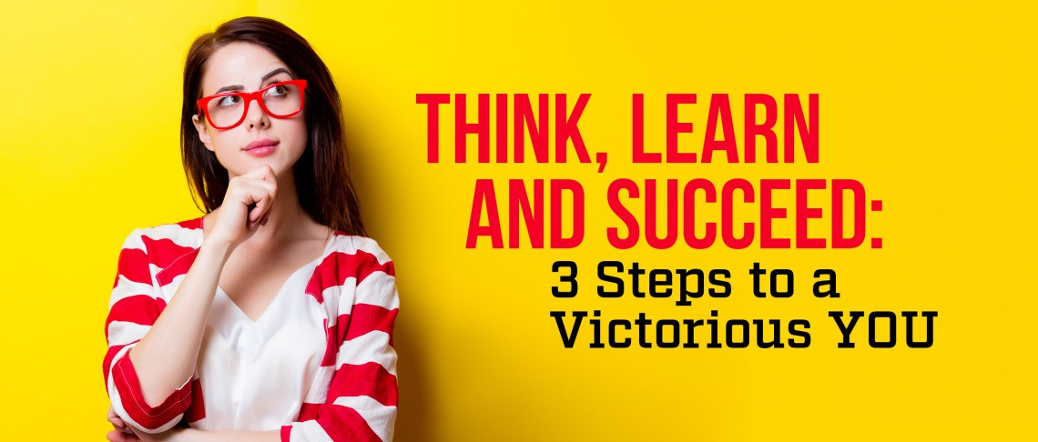 , Think, Learn and Succeed: 3 Steps to a Victorious YOU